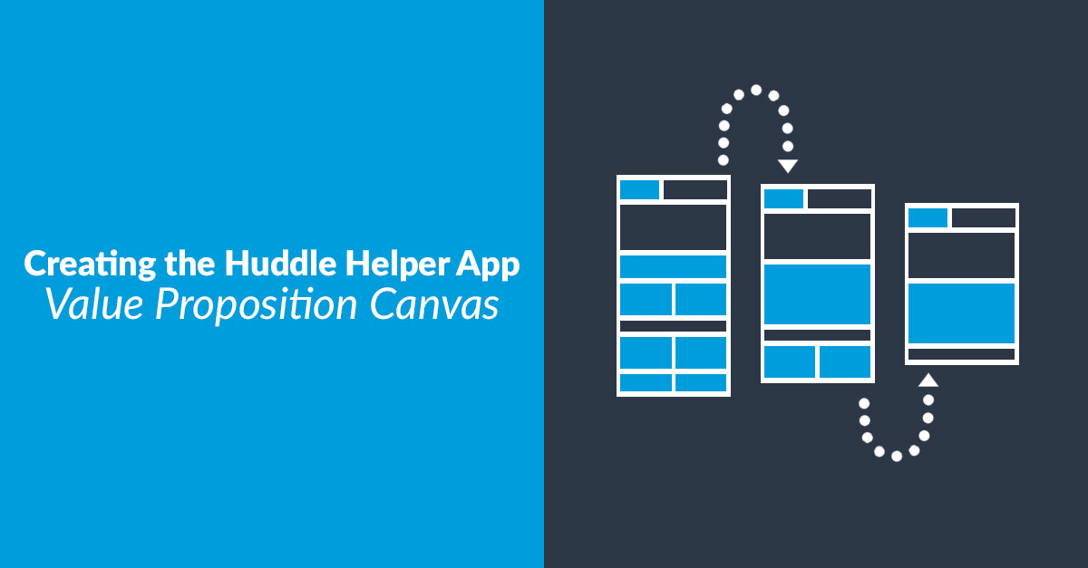 Creating the Huddle Helper App – Value Proposition Canvas