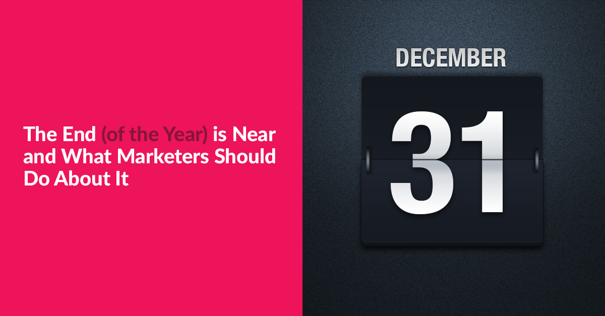 The End (of the Year) is Near and What Marketers Should Do About It